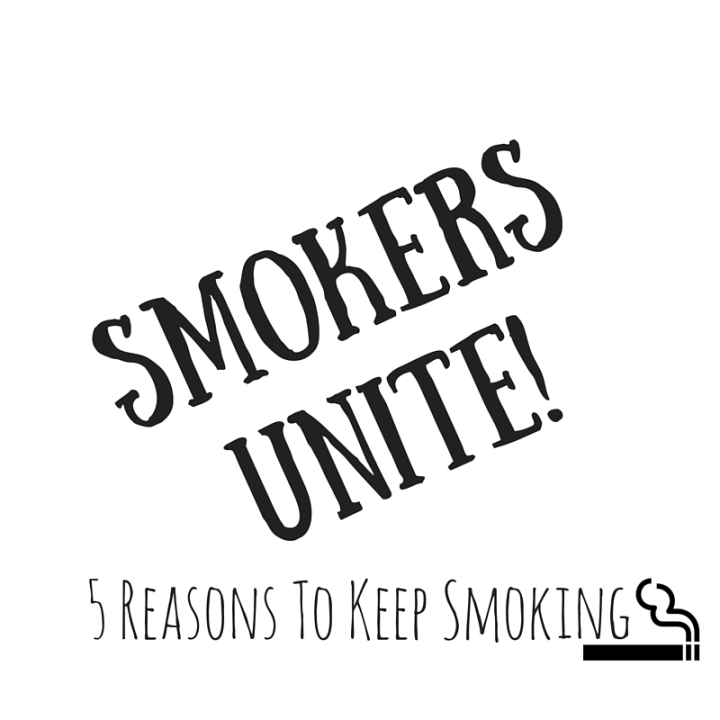 Smokers Unite: Here Are 5 Reasons To Keep Smoking
